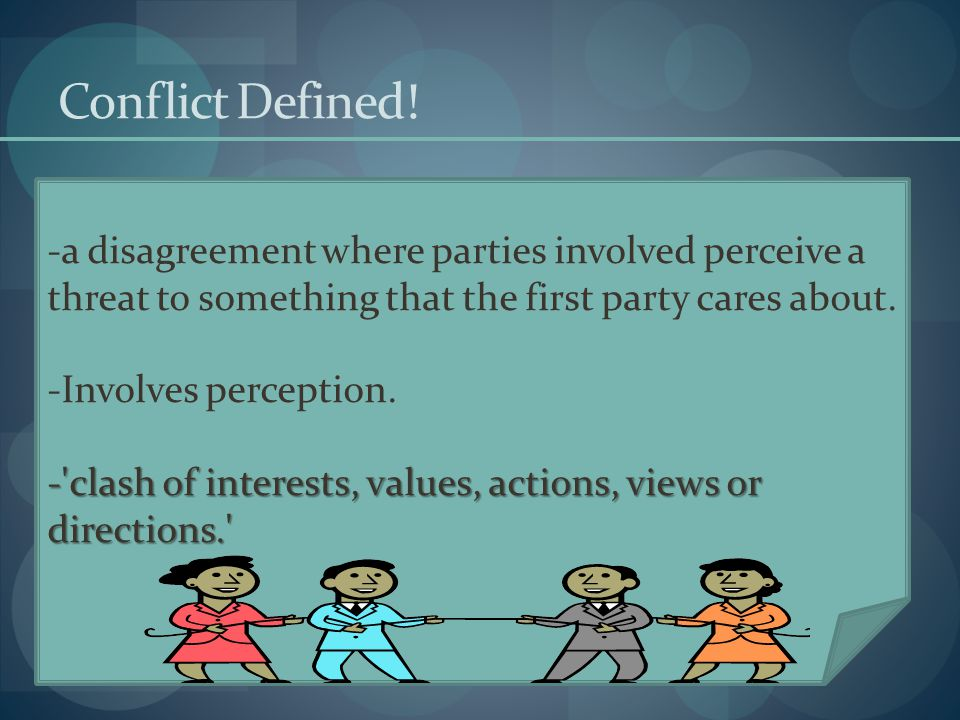 Conflict Defined! a disagreement where parties involved perceive a threat to something that the first party cares about.