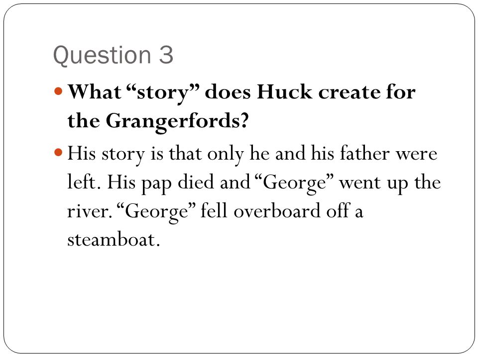 Question 3 What story does Huck create for the Grangerfords