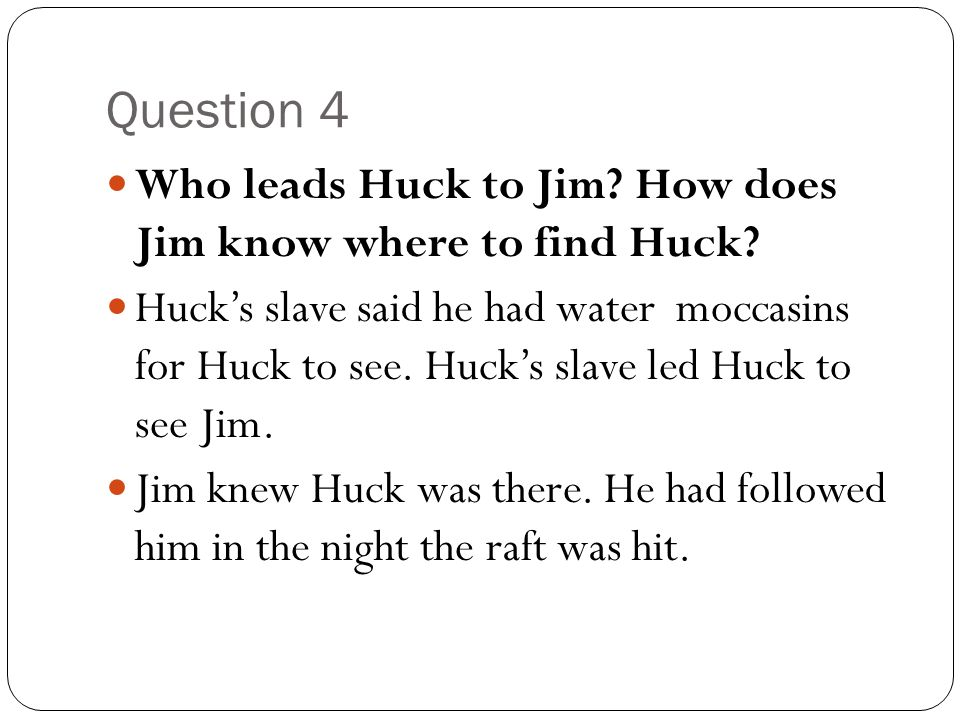 Question 4 Who leads Huck to Jim How does Jim know where to find Huck