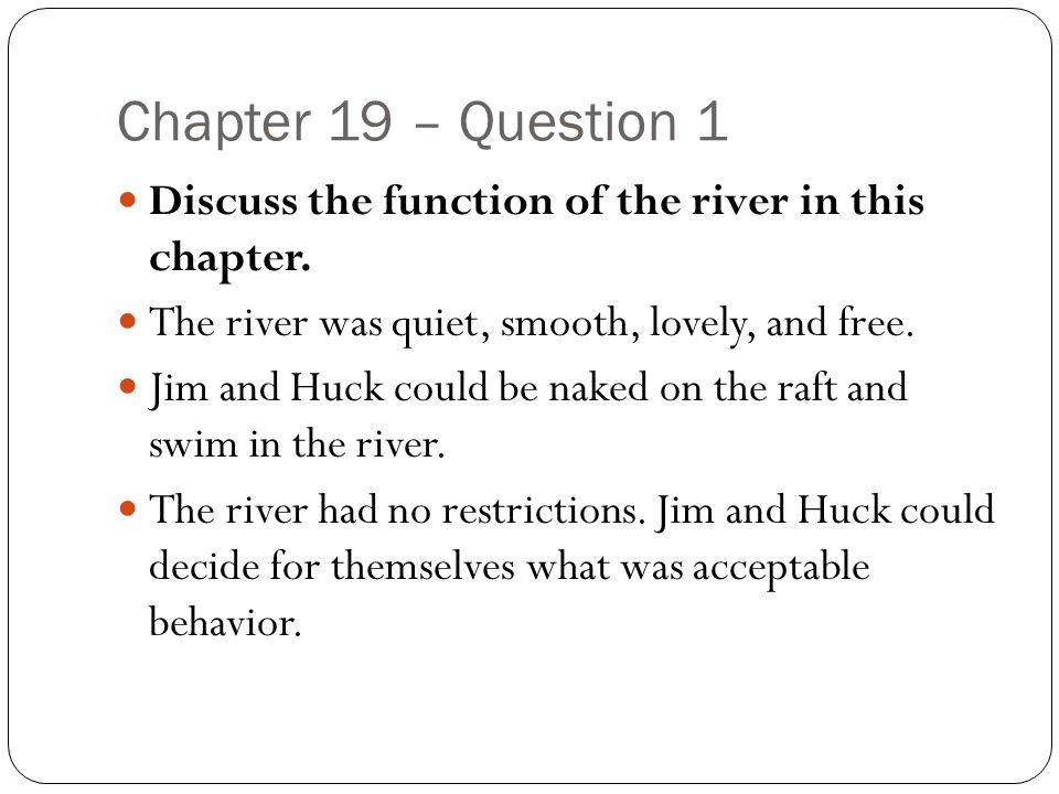 Chapter 19 – Question 1 Discuss the function of the river in this chapter. The river was quiet, smooth, lovely, and free.