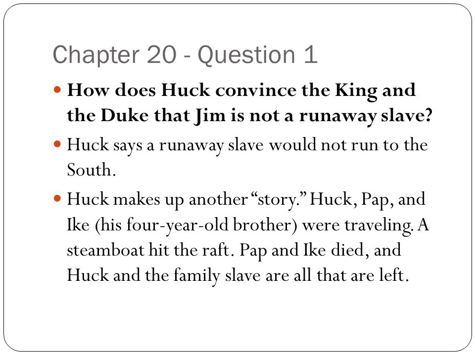 Chapter 20 - Question 1 How does Huck convince the King and the Duke that Jim is not a runaway slave