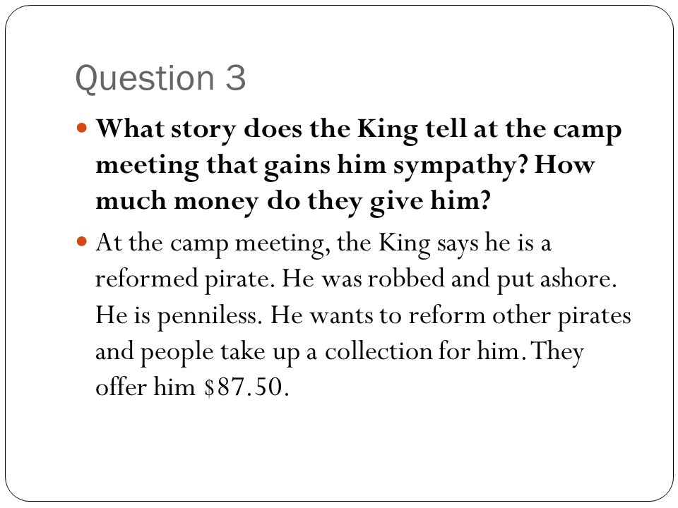Question 3 What story does the King tell at the camp meeting that gains him sympathy How much money do they give him