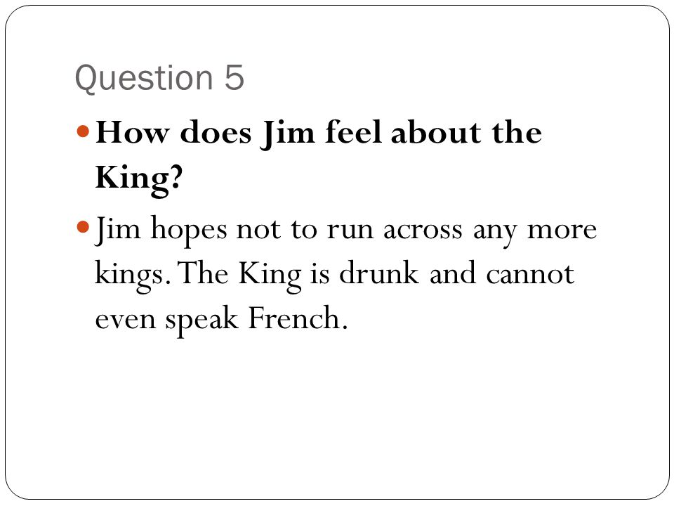 Question 5 How does Jim feel about the King. Jim hopes not to run across any more kings.
