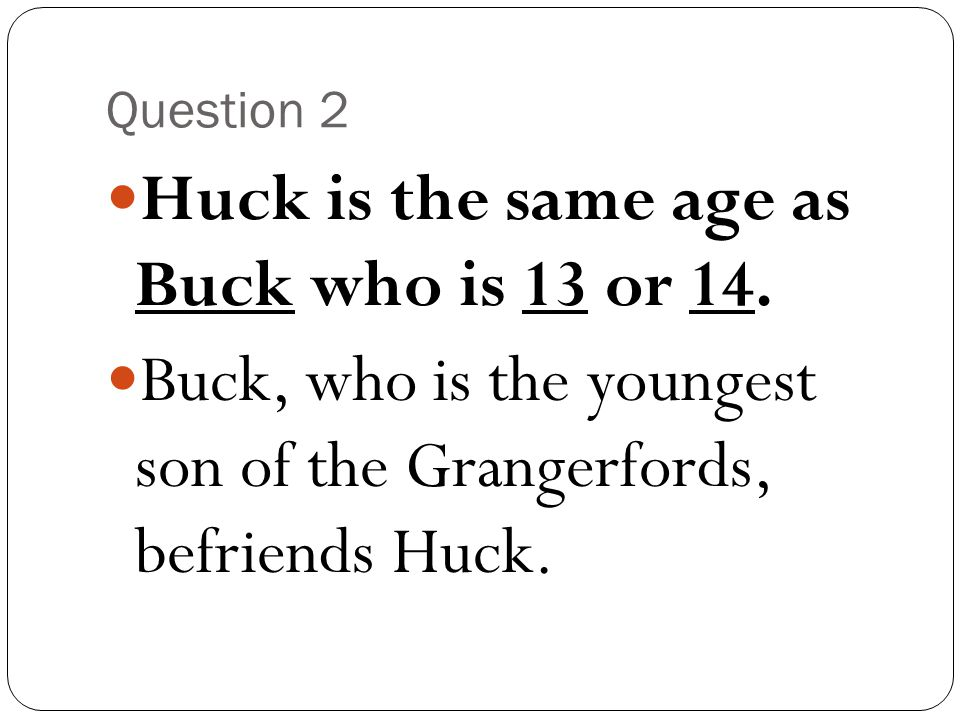 Huck is the same age as Buck who is 13 or 14.