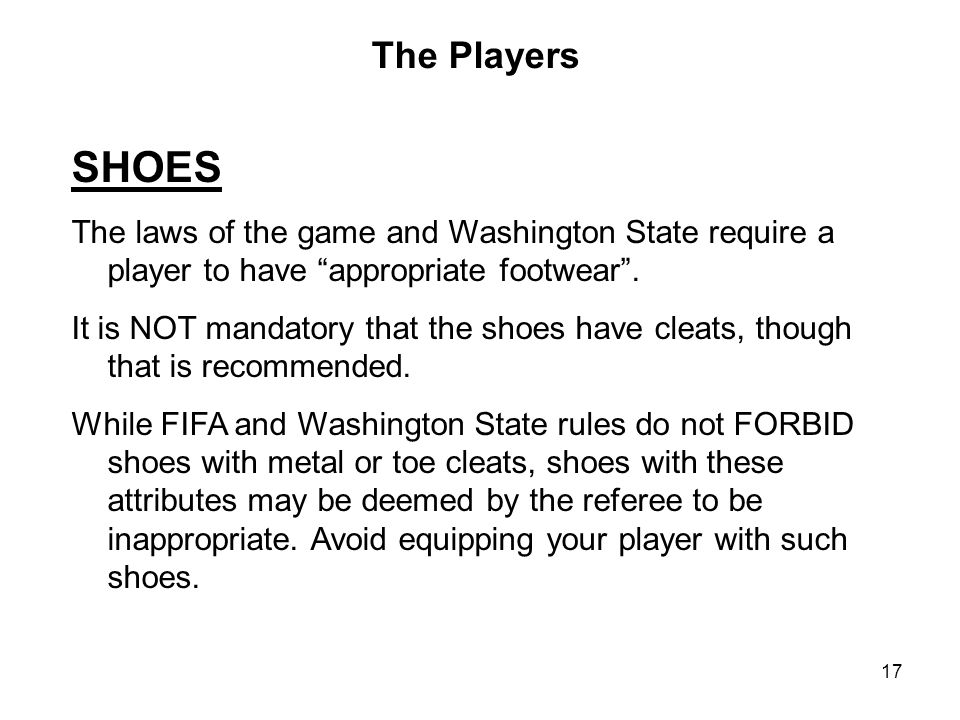 The Players SHOES. The laws of the game and Washington State require a player to have appropriate footwear .