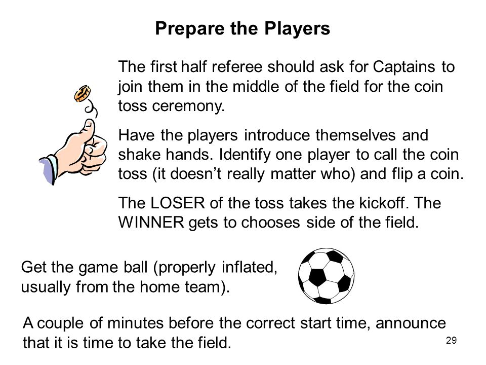 Prepare the Players The first half referee should ask for Captains to join them in the middle of the field for the coin toss ceremony.