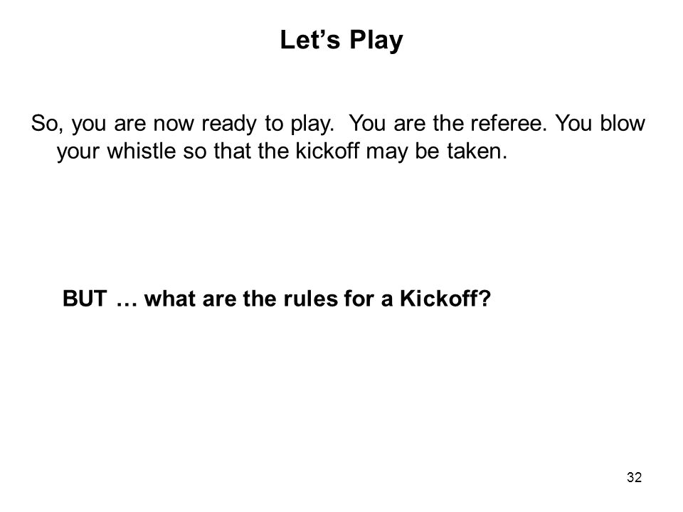 Let's Play So, you are now ready to play. You are the referee. You blow your whistle so that the kickoff may be taken.