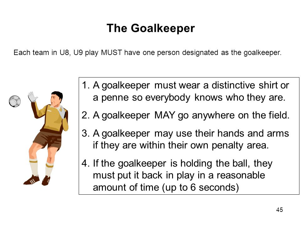 The Goalkeeper Each team in U8, U9 play MUST have one person designated as the goalkeeper.