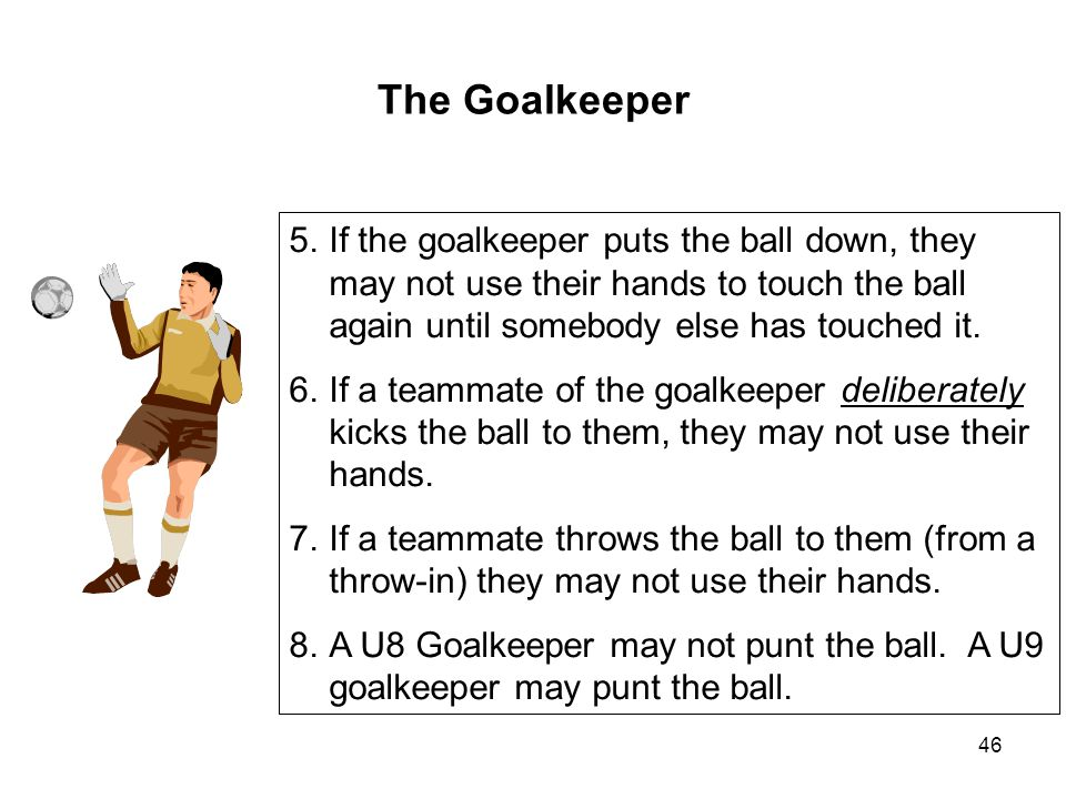 The Goalkeeper If the goalkeeper puts the ball down, they may not use their hands to touch the ball again until somebody else has touched it.