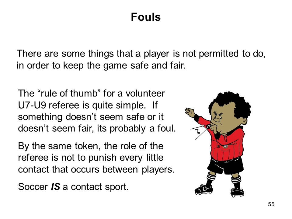 Fouls There are some things that a player is not permitted to do, in order to keep the game safe and fair.