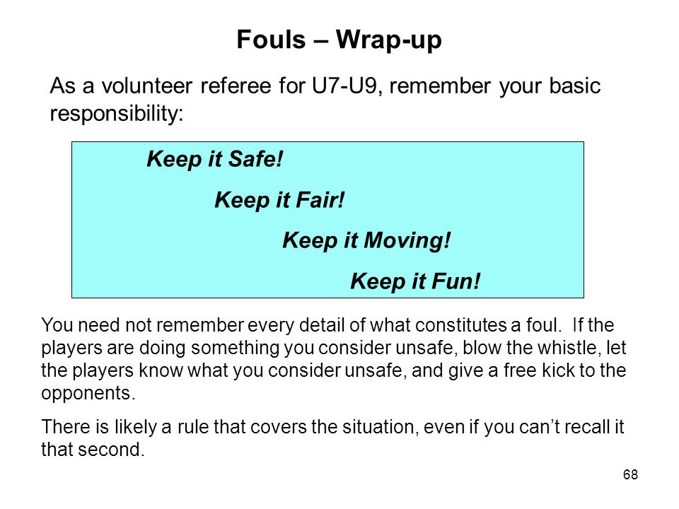 Fouls – Wrap-up As a volunteer referee for U7-U9, remember your basic responsibility: Keep it Safe!