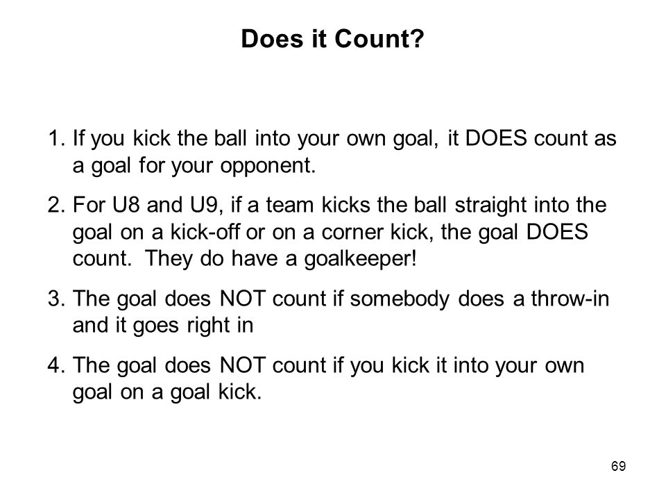 Does it Count If you kick the ball into your own goal, it DOES count as a goal for your opponent.