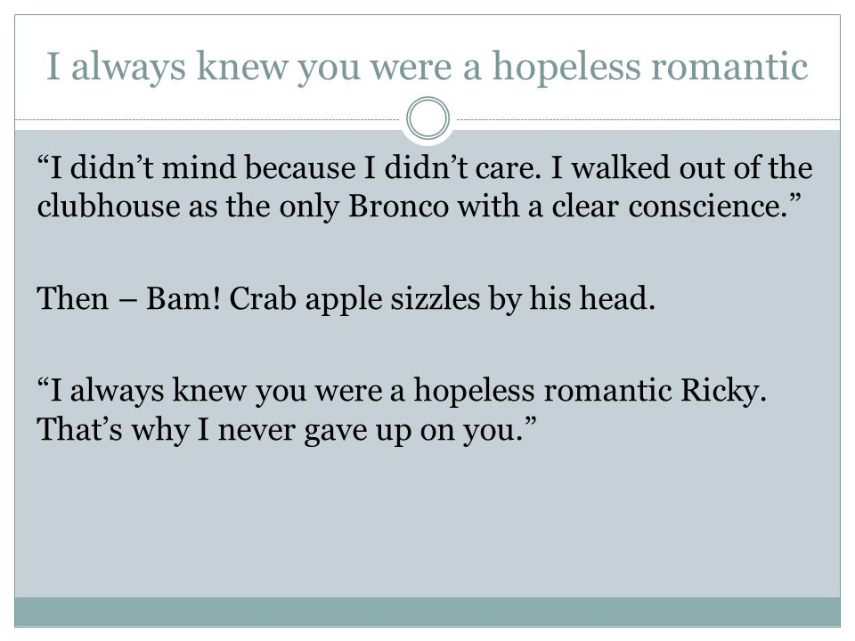 I always knew you were a hopeless romantic