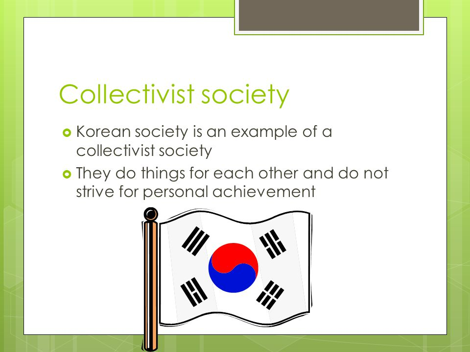 Collectivist society Korean society is an example of a collectivist society.