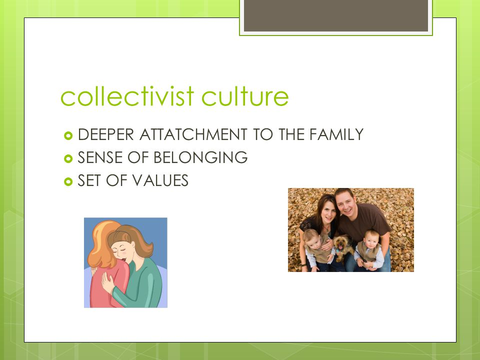 collectivist culture DEEPER ATTATCHMENT TO THE FAMILY