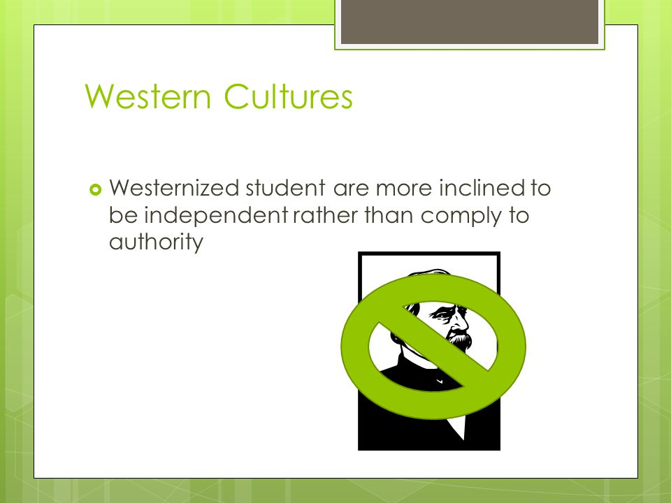 Western Cultures Westernized student are more inclined to be independent rather than comply to authority.