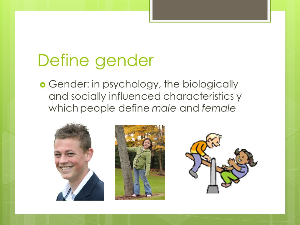 Define gender Gender: in psychology, the biologically and socially influenced characteristics y which people define male and female.