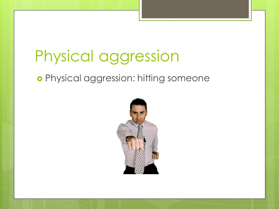 Physical aggression Physical aggression: hitting someone