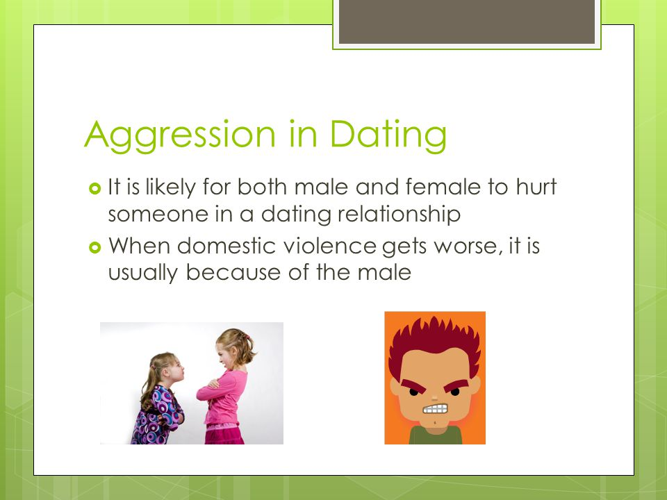 Aggression in Dating It is likely for both male and female to hurt someone in a dating relationship.