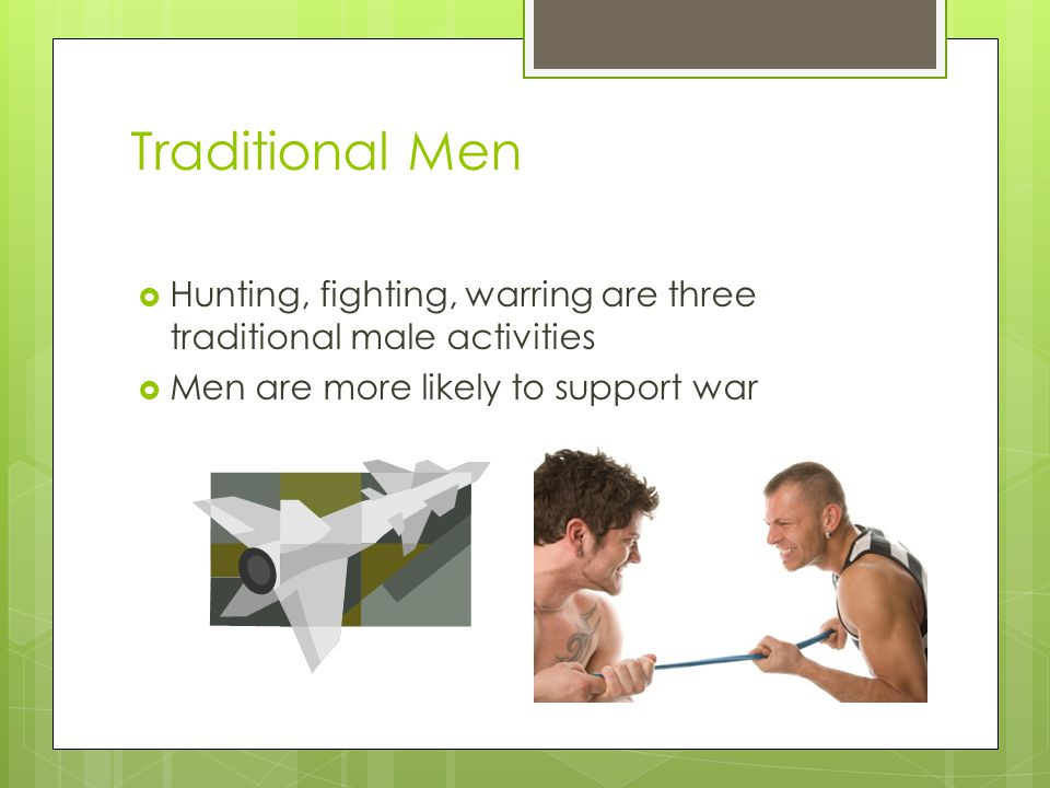 Traditional Men Hunting, fighting, warring are three traditional male activities.