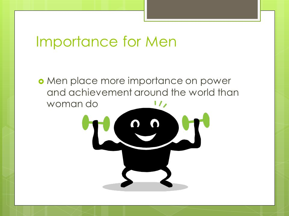 Importance for Men Men place more importance on power and achievement around the world than woman do.