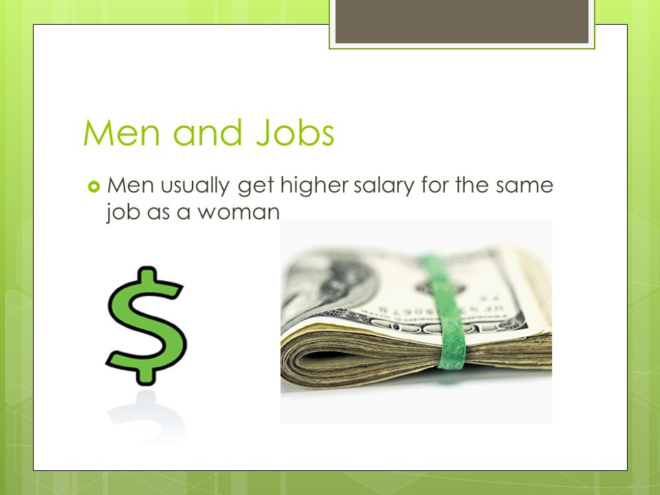 Men and Jobs Men usually get higher salary for the same job as a woman