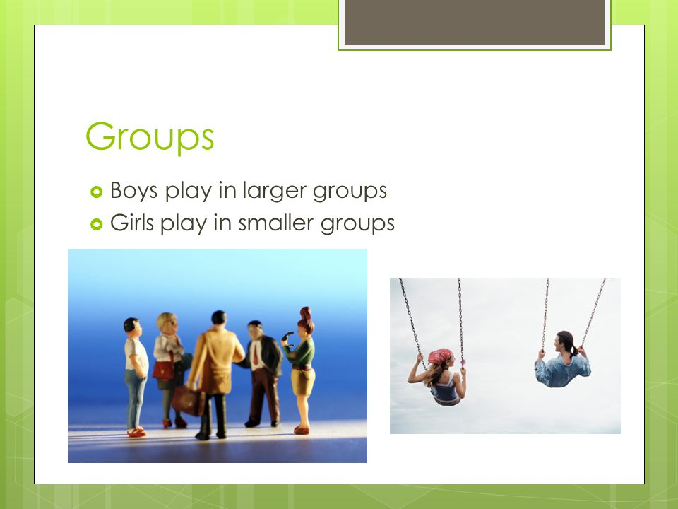 Groups Boys play in larger groups Girls play in smaller groups