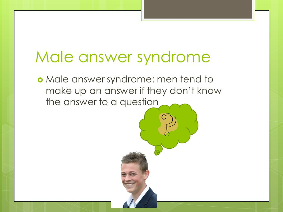 Male answer syndrome Male answer syndrome: men tend to make up an answer if they don't know the answer to a question.