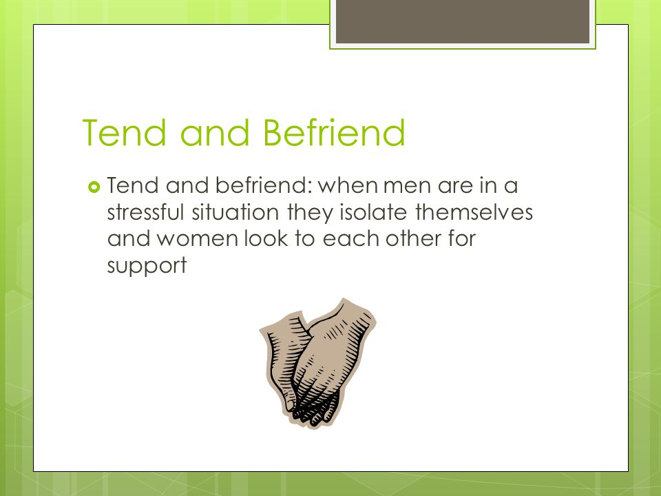 Tend and Befriend Tend and befriend: when men are in a stressful situation they isolate themselves and women look to each other for support.