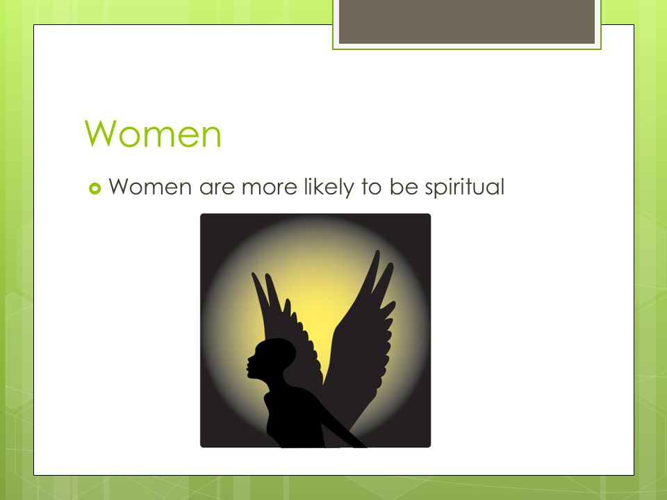 Women Women are more likely to be spiritual