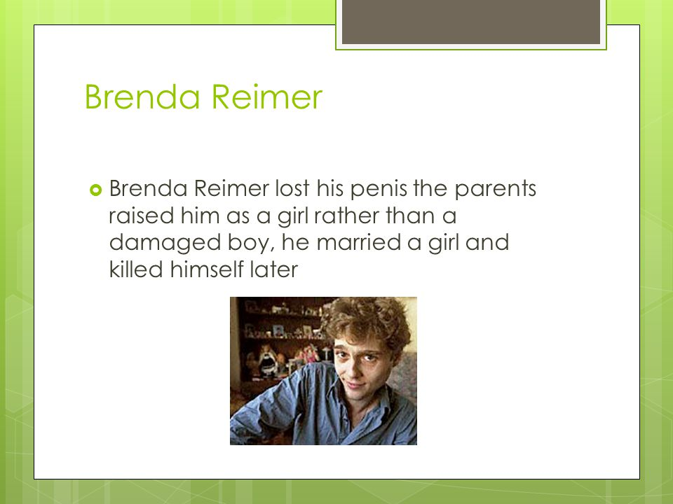 Brenda Reimer Brenda Reimer lost his penis the parents raised him as a girl rather than a damaged boy, he married a girl and killed himself later.