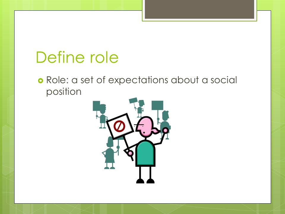 Define role Role: a set of expectations about a social position