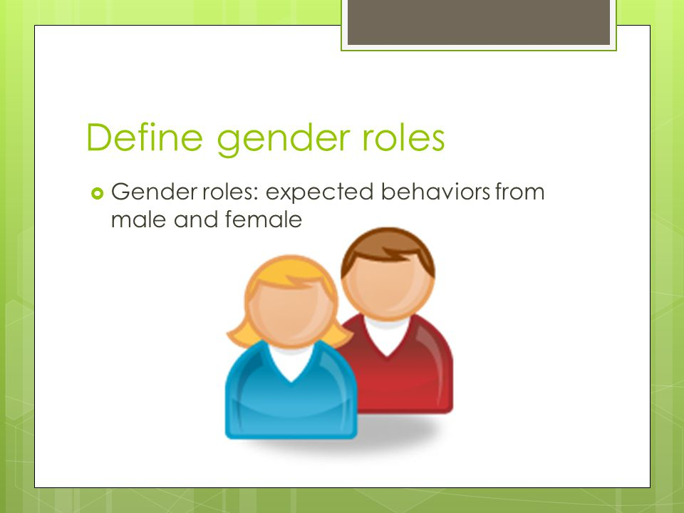 Define gender roles Gender roles: expected behaviors from male and female