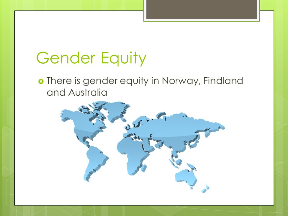 Gender Equity There is gender equity in Norway, Findland and Australia
