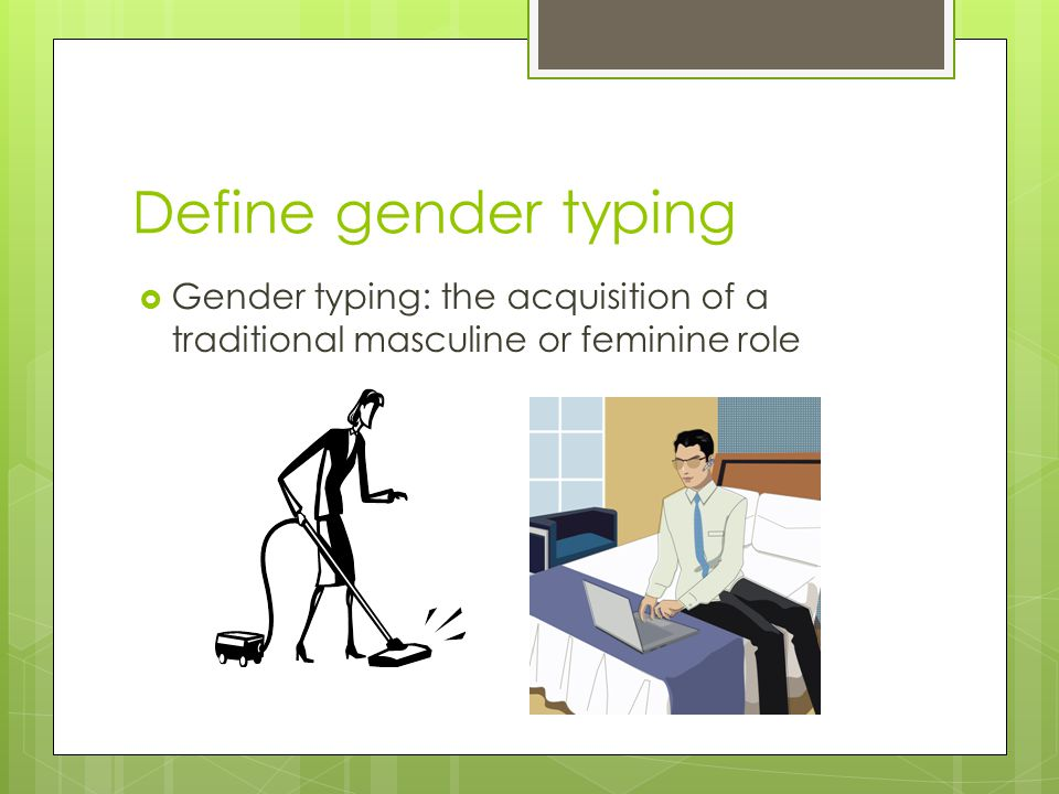 Define gender typing Gender typing: the acquisition of a traditional masculine or feminine role