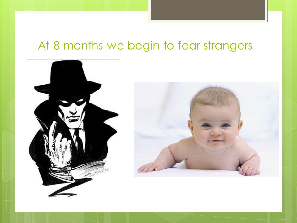 At 8 months we begin to fear strangers