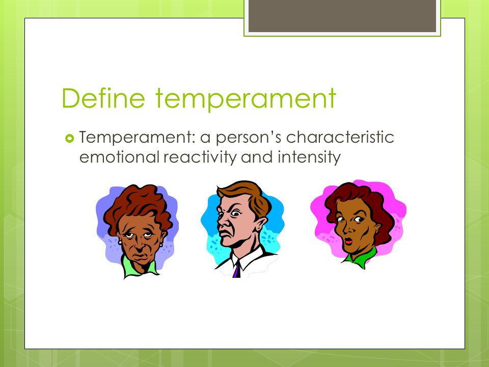 Define temperament Temperament: a person's characteristic emotional reactivity and intensity