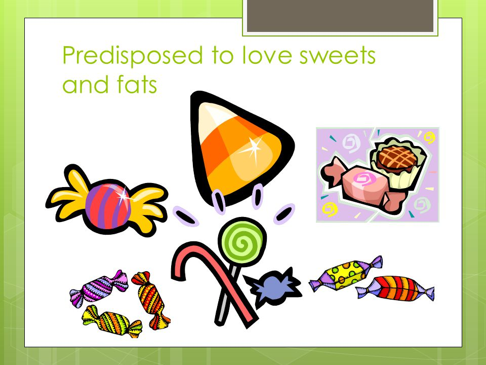 Predisposed to love sweets and fats