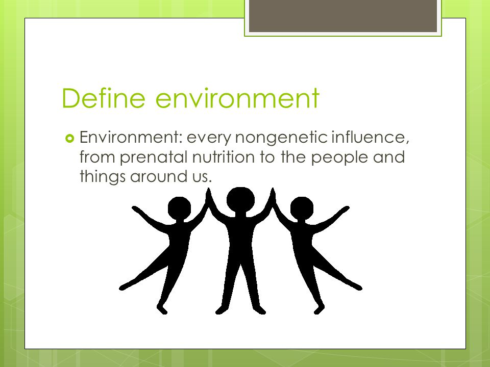 Define environment Environment: every nongenetic influence, from prenatal nutrition to the people and things around us.