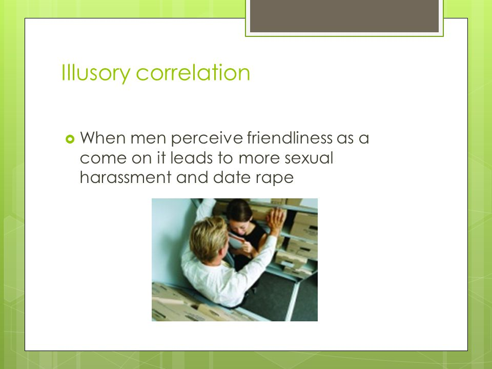 Illusory correlation When men perceive friendliness as a come on it leads to more sexual harassment and date rape.