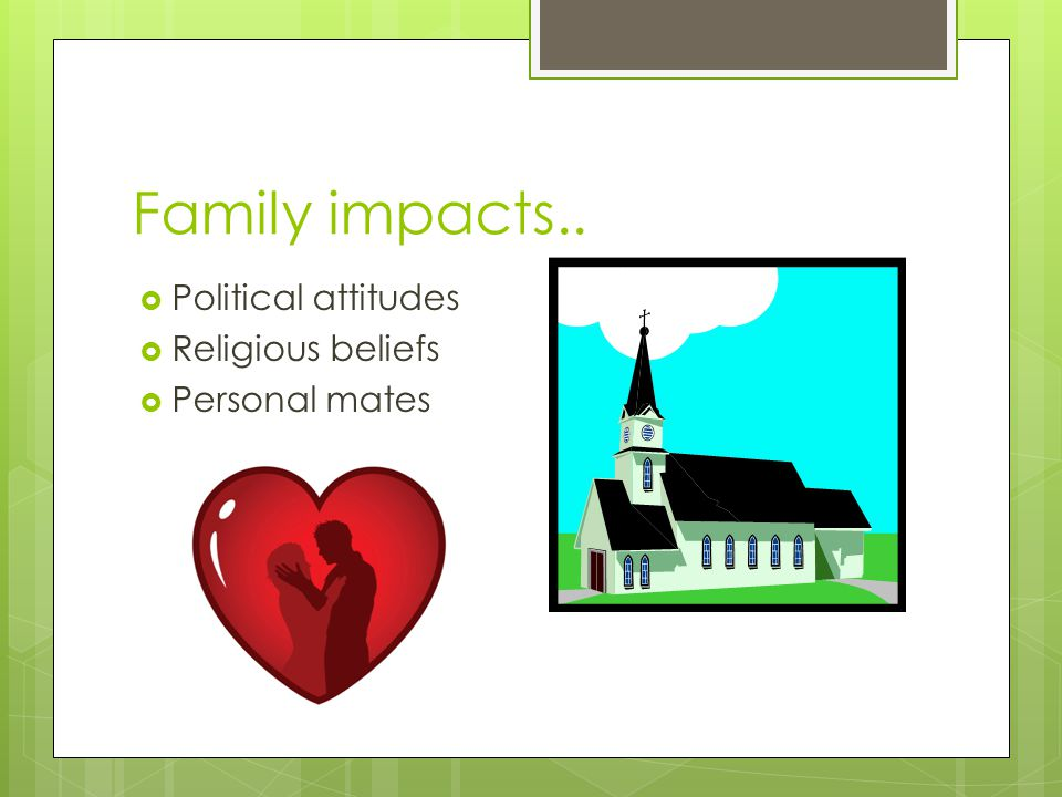 Family impacts.. Political attitudes Religious beliefs Personal mates