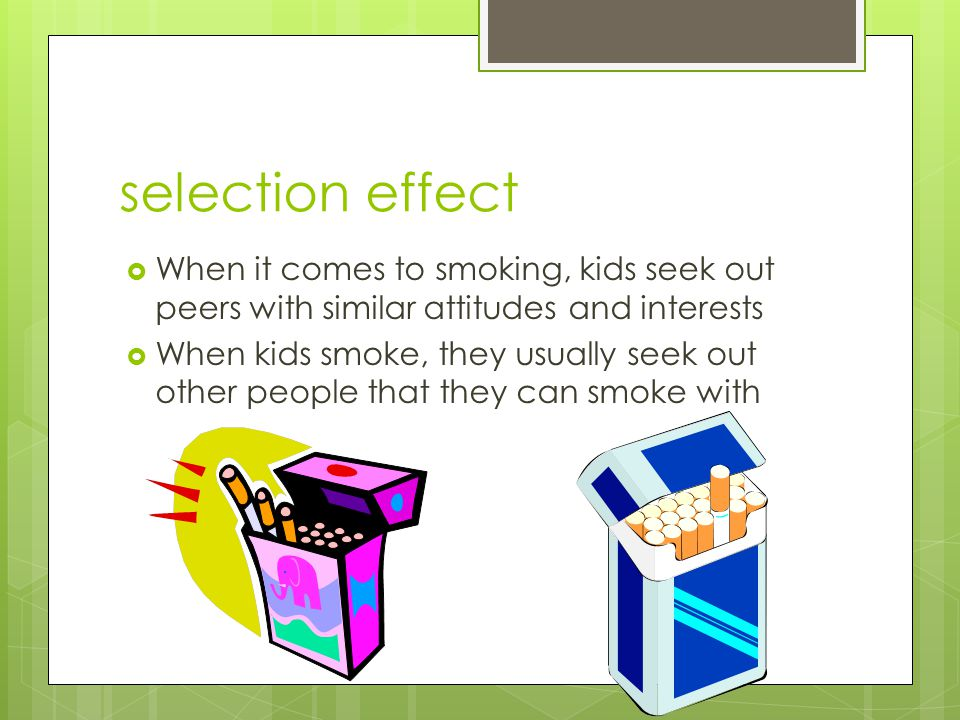 selection effect When it comes to smoking, kids seek out peers with similar attitudes and interests.
