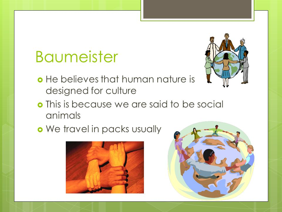 Baumeister He believes that human nature is designed for culture