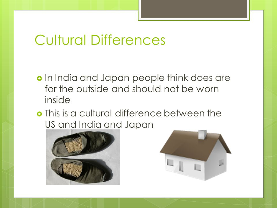 Cultural Differences In India and Japan people think does are for the outside and should not be worn inside.