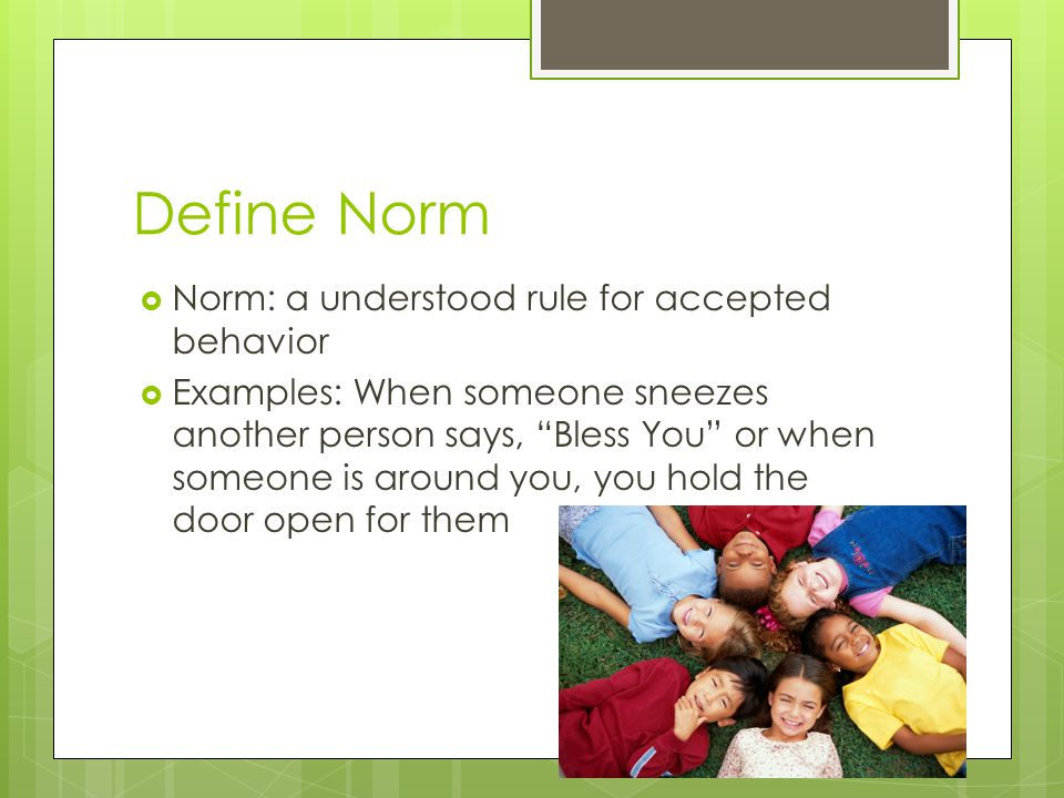 Define Norm Norm: a understood rule for accepted behavior