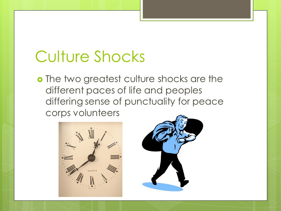 Culture Shocks The two greatest culture shocks are the different paces of life and peoples differing sense of punctuality for peace corps volunteers.