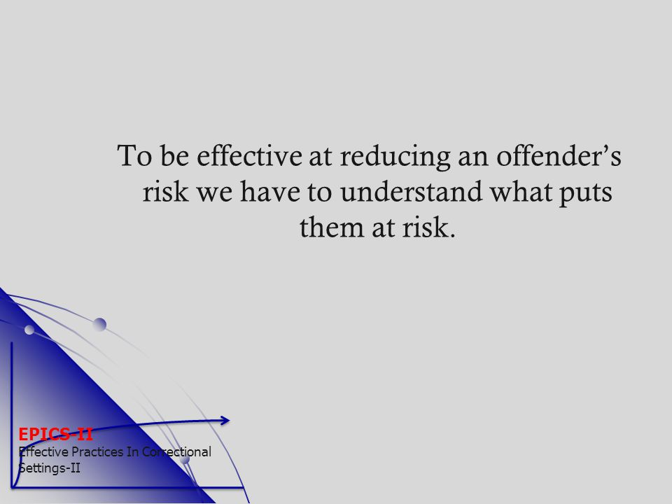 To be effective at reducing an offender's risk we have to understand what puts them at risk.