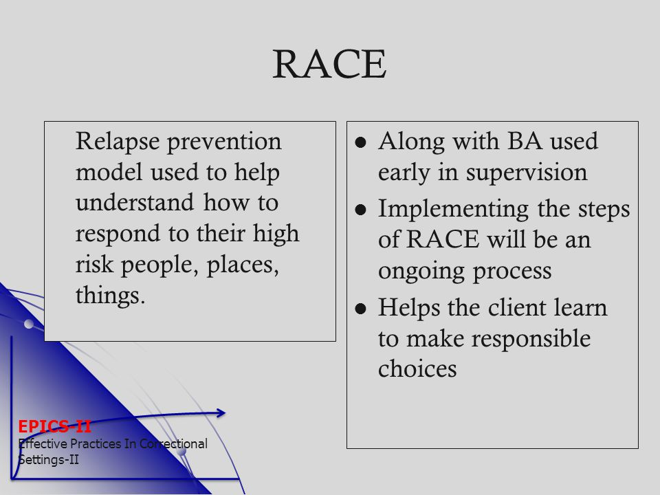 RACE Relapse prevention model used to help understand how to respond to their high risk people, places, things.