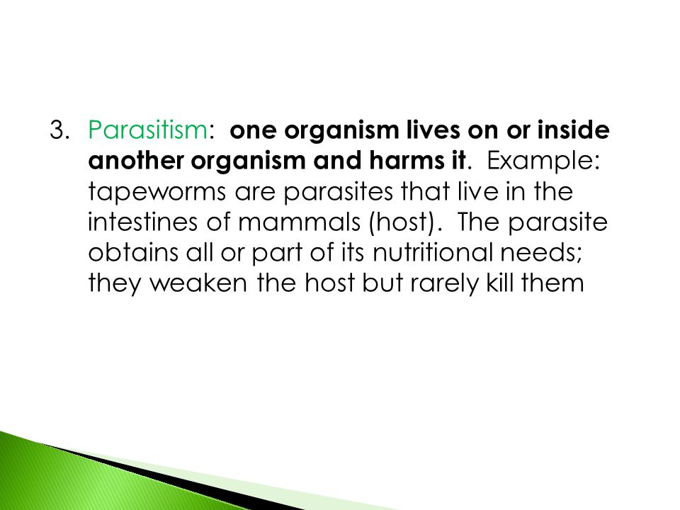 3. Parasitism: one organism lives on or inside another organism and harms it.
