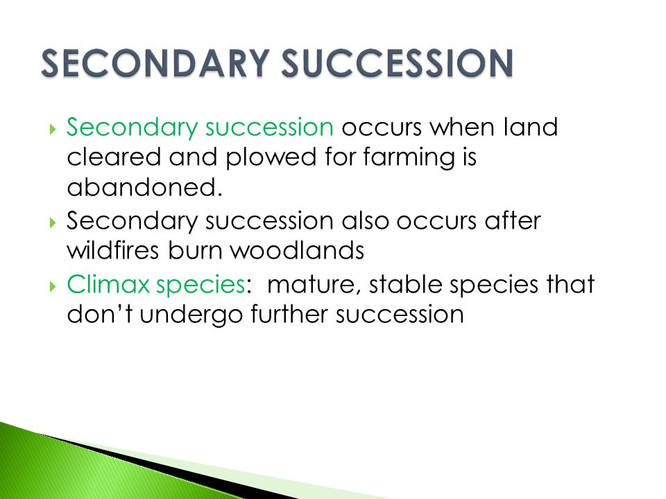 SECONDARY SUCCESSION Secondary succession occurs when land cleared and plowed for farming is abandoned.